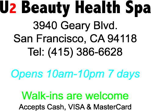 U2 Beauty Health Spa 3940 Geary Blvd. San Francisco, CA 94118 Tel: (415) 386-6628 Opens 10am-10pm 7 days Walk-ins are welcome Accepts Cash, VISA & MasterCard
